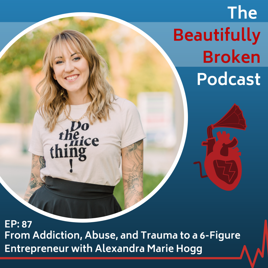From Addiction, Abuse, and Trauma to a 6-Figure Entrepreneur with Alexandra Marie Hogg